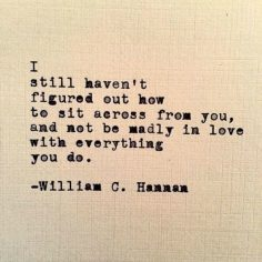 """Love quote idea – """"I still haven't figured out how to sit across from you, and not be madly in love with everything you do."""" — William C. Hannan {Courtesy of YourTango}  – Nounours Caramel"""